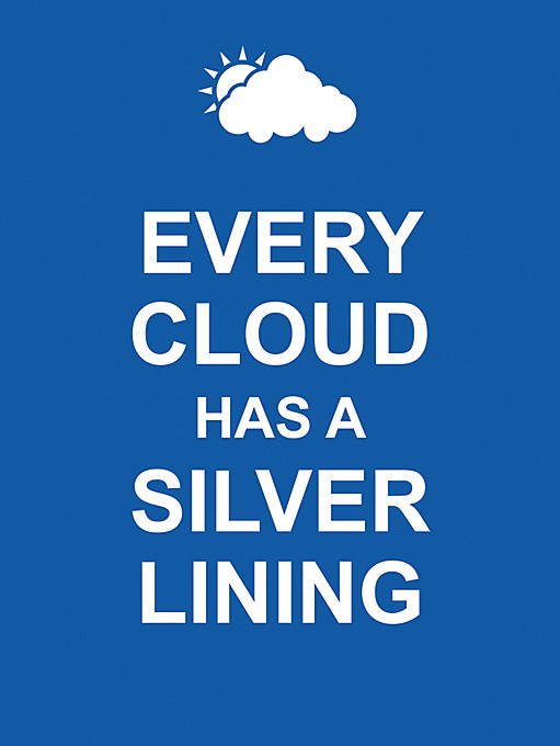 essay on the proverb every cloud has a silver lining Every cloud has a silver lining though he had failed his exam, he realized that every cloud has a silver lining , as now he could focus his attention on things he loved doing i know that you job is not going well and you are stressed out, but don't worry, things will be better soon.
