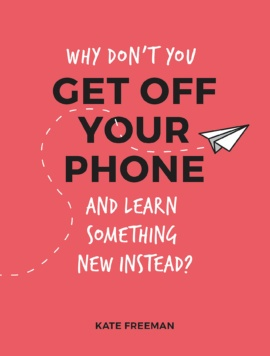 Why Don't You Get Off Your Phone and Learn Something New Instead?
